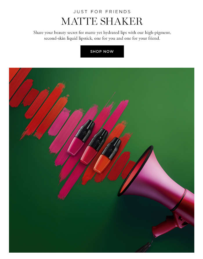 JUST FOR FRIENDS  MATTE SHAKER  Share your beauty secret for matte yet hydrated lips with our high-pigment, second-skin liquid lipstick, one for you and one for your friend.  SHOP NOW