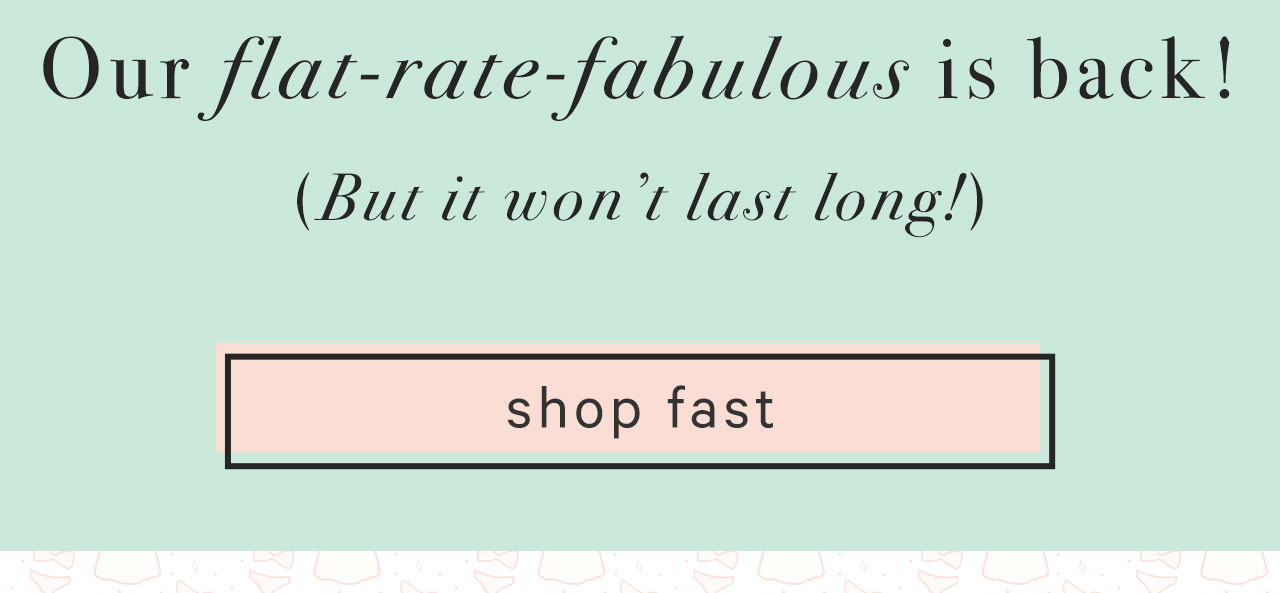 Our Flat-Rate-Fabulous Is Back! (But Won't Last Long!)