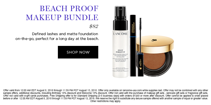 BEACH PROOF MAKEUP BUNDLE  									$82  									Defined lashes and matte foundation on-the-go, perfect for a long day at the beach.  									SHOP NOW  									Offer valid from 12:00 AM EDT August 8, 2018 through 11:59 PM PDT August 13, 2018. Offer only available on lancome-usa.com while supplies last. Offer may not be combined with any other sample offers, additional discounts, including Birthday 15% discount and Welcome 15% discount. Offer not valid with the purchase of makeup gift sets , skincare gift sets or fragrance gift sets. Offer not valid with e-gift cards purchases. Free Shipping offer is for Standard Shipping [3-5 business days] with orders of $49 or more after discount. Offer cannot be applied to order placed before or after  12:00 AM EDT August 8, 2018 through 11:59 PM PDT August 13, 2018. We reserve the right to substitute  any deluxe sample offered with another sample of equal or greater value. Other restrictions may apply.