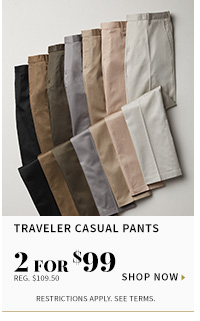 Traveler casual pants - 2 for $99 - reg $109.50 - shop now - restrictions apply see terms
