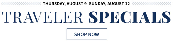 Thursday, August 9 - Sunday August 12 Traveler Specials - shop now - restrictions apply see terms