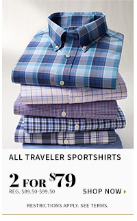 All traveler sportshirts - 2 for $79 - reg $89.50 to $99.50 - shop now - restrictions apply see terms