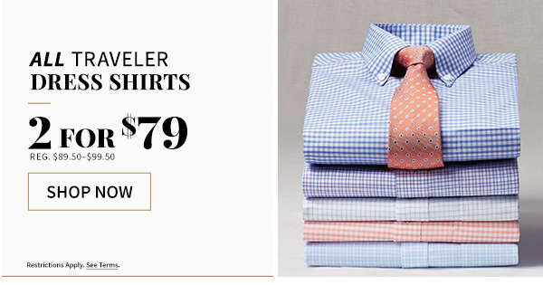 All Traveler Dress Shirts - 2 for $79, reg $89.50 to $99.50 - shop now - restrictions apply see terms