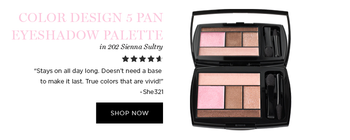 COLOR DESIGN 5 PAN EYESHADOW PALETTE          in 202 Sienna Sultry           'Stays on all day long. Doesnt need a base to make it last. True colors that are vivid!' -She321           SHOP NOW