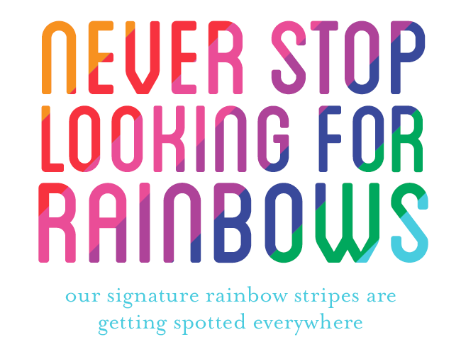Never stop looking for rainbows / our signature rainbow stripes are getting spotted everywhere