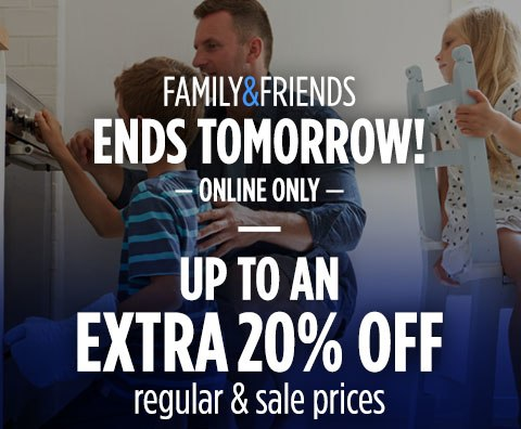 FAMILY & FRIENDS   |   ENDS TOMORROW!   |  ONLINE ONLY   |   UP TO AN EXTRA 20% OFF regular & sale prices