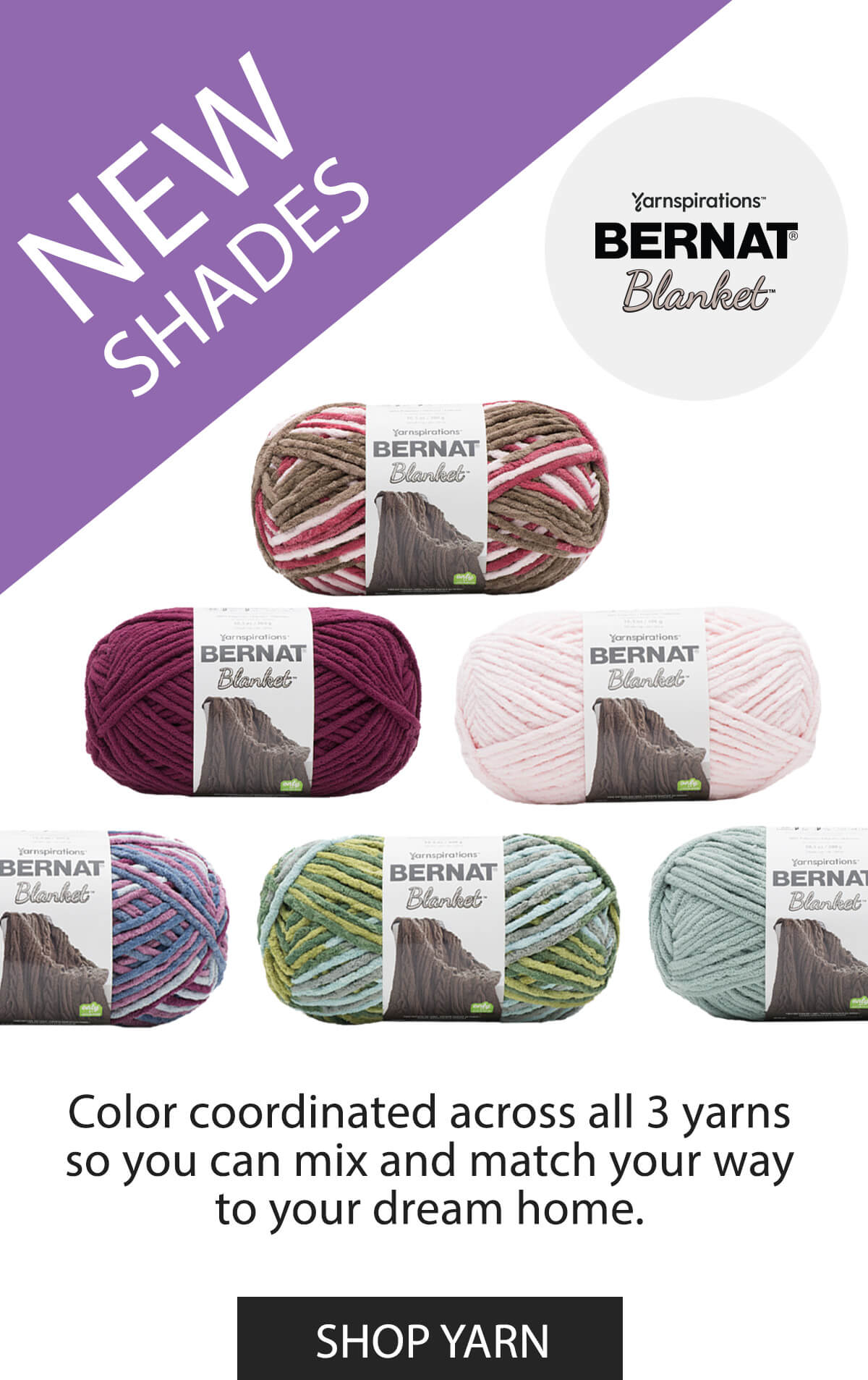 New Shades Bernat Blanket. Color coordinated across all 3 yarns so you can mix and match your way to your dream home. SHOP YARN.