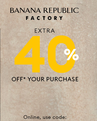 BANANA REPUBLIC FACTORY | EXTRA 40% OFF*** YOUR PURCHASE | Online, use code: