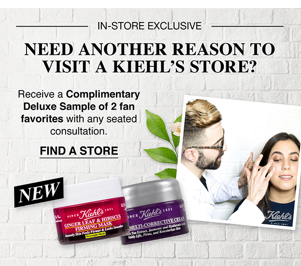 IN-STORE EXCLUSIVE - NEED ANOTHER REASON TO VISIT A KIEHL'S STORE? - Receive a Complimentary Deluxe Sample of 2 fan favorites with any seated consultation. - FIND A STORE