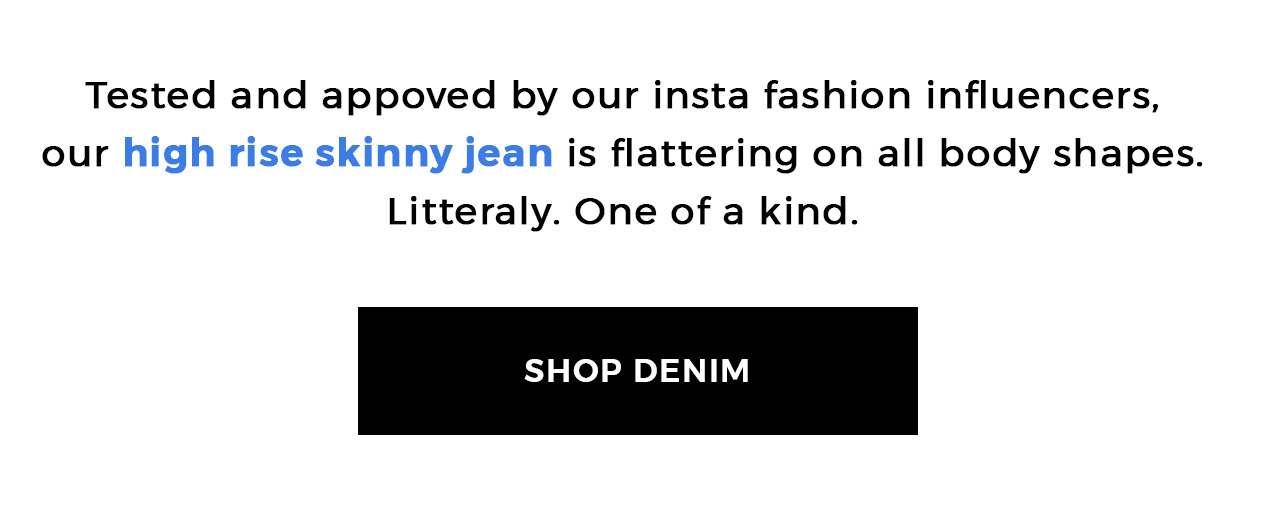 Tested and appoved by our insta fashion influencers, our high-rise skinny jean is flattering on all body shapes. Litteraly, one of a kind. shop denim