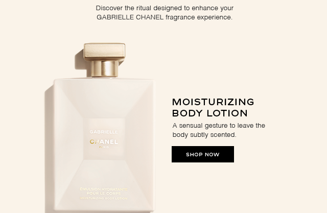 Discover the ritual designed to enhance your GABRIELLE CHANEL fragrance experience. MOISTURIZING BODY LOTION A sensual gesture to leave the body subtly scented. SHOP NOW