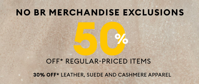 NO BR MERCHANDISE EXCLUSIONS   50% OFF* REGULAR-PRICED ITEMS