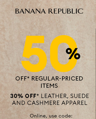 BANANA REPUBLIC | 50% OFF* REGULAR-PRICED ITEMS | 30% OFF* LEATHER, SUEDE AND CASHMERE APPAREL | Online, use code: