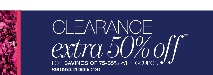 CLEARANCE extra 50% off** FOR SAVINGS OF 75 - 85% WITH COUPON total savings off original prices