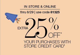 IN STORE & ONLINE thru 8/29 | use code 81325 EXTRA 25% OFF* YOUR PURCHASES WITH STORE CREDIT CARD