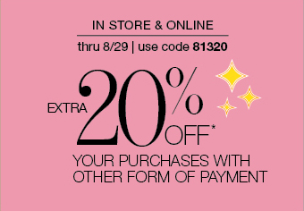 IN STORE & ONLINE thru 8/29 use code 81320 EXTRA 20% OFF* YOUR PURCHASES WITH OTHER FORM OF PAYMENT