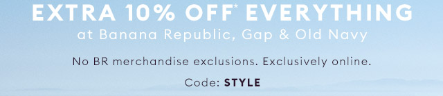 EXTRA 10% OFF* EVERYTHING at Banana Republic, Gap & Old Navy | CODE: STYLE