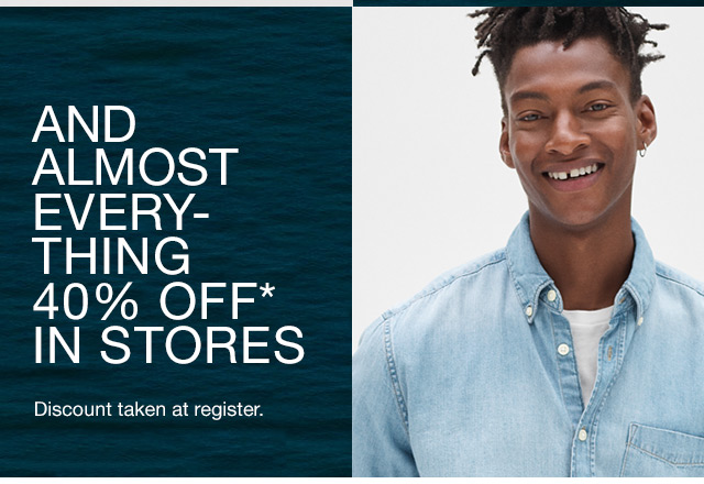 AND ALMOST EVERY-THING 40% OFF* IN STORES