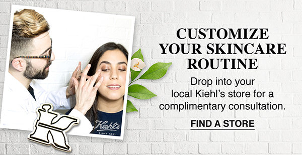 CUSTOMIZE YOUR SKINCARE ROUTINE - Drop into your local Kiehls store for a complimentary consultation. - FIND A STORE