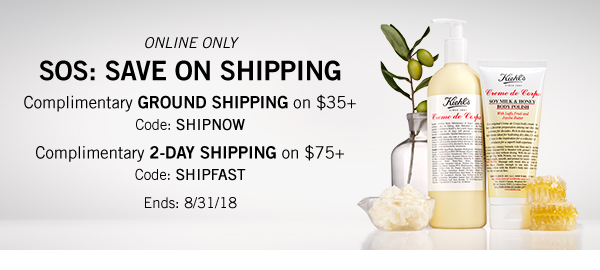 ONLINE ONLY - SOS: SAVE ON SHIPPING - Complimentary GROUND SHIPPING on $35 plus Code: SHIPNOW - Complimentary 2-DAY SHIPPING on $75 plus Code: SHIPFAST - Ends: 8/31/2018