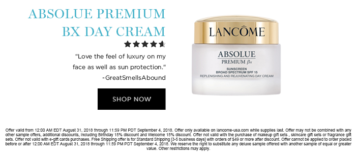 ABSOLUE PREMIUM BX DAY CREAM           'Love the feel of luxury on my face as well as sun protection.' -GreatSmellsAbound           SHOP NOW           Offer valid from 12:00 AM EDT August 31, 2018 through 11:59 PM PDT September 4, 2018. Offer only available on lancome-usa.com while supplies last. Offer may not be combined with any other sample offers, additional discounts, including Birthday 15% discount and Welcome 15% discount. Offer not valid with the purchase of makeup gift sets , skincare gift sets or fragrance gift sets. Offer  not valid with e-gift cards purchases. Free Shipping offer is for Standard Shipping [3-5 business days] with orders of $49 or more after discount. Offer cannot be applied to order placed before or after 12:00 AM EDT August 31, 2018 through 11:59 PM PDT September 4, 2018. We reserve the right to substitute any deluxe sample offered with another sample of equal or greater value. Other restrictions may apply.