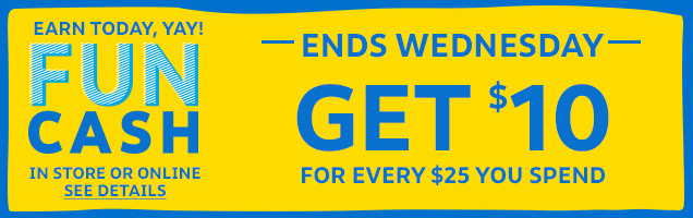 Earn today, yay! Fun Cash   Ends Wednesday   Get $10 for every $25 you spend in store or online   See Details