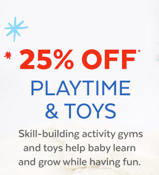 25% off* Playtime & toys | Skillbuilding activity gyms and Toys help baby learn and grow while having fun.
