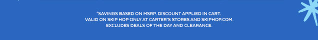*Savings based on MSRP. Discount applied in cart. Valid on Skip Hop only at Carter's stores and skiphop.com. Excludes deals of the day and clearance.
