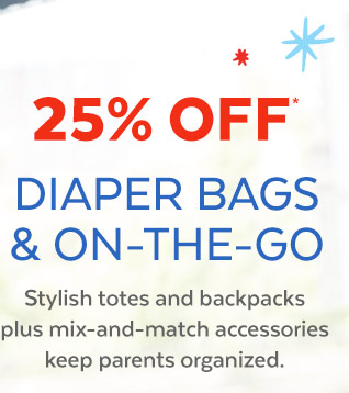 25% off* Diaper Bags & On-The-Go | Stylish totes and backpacks plus mixandmatch accesories keep parent organized.