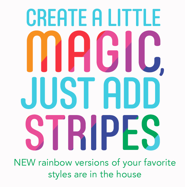 create a little magic, just add stripes: NEW rainbow versions of your favorite styles are in the house