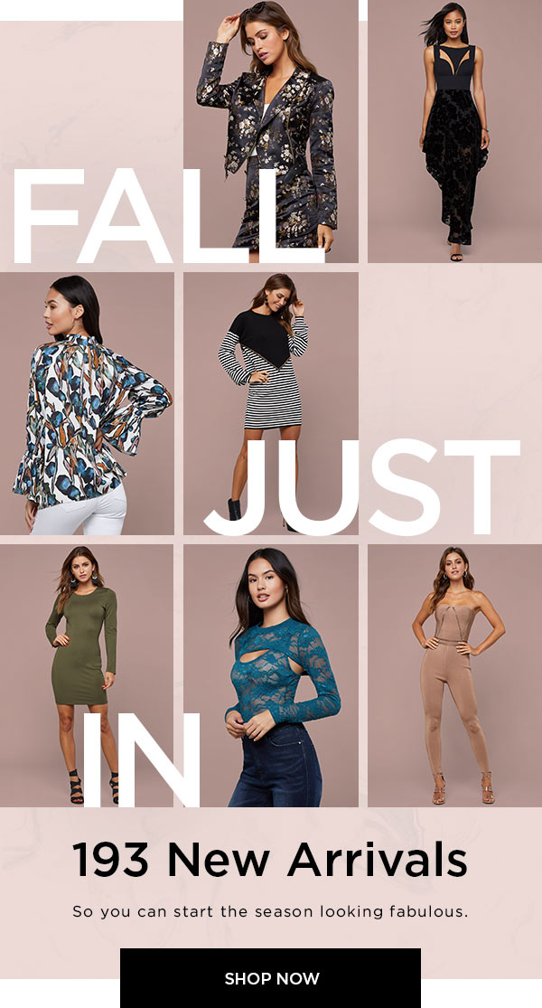 Fall Just In   193 New Arrivals   So you can start the season looking fabulous.   SHOP NOW >