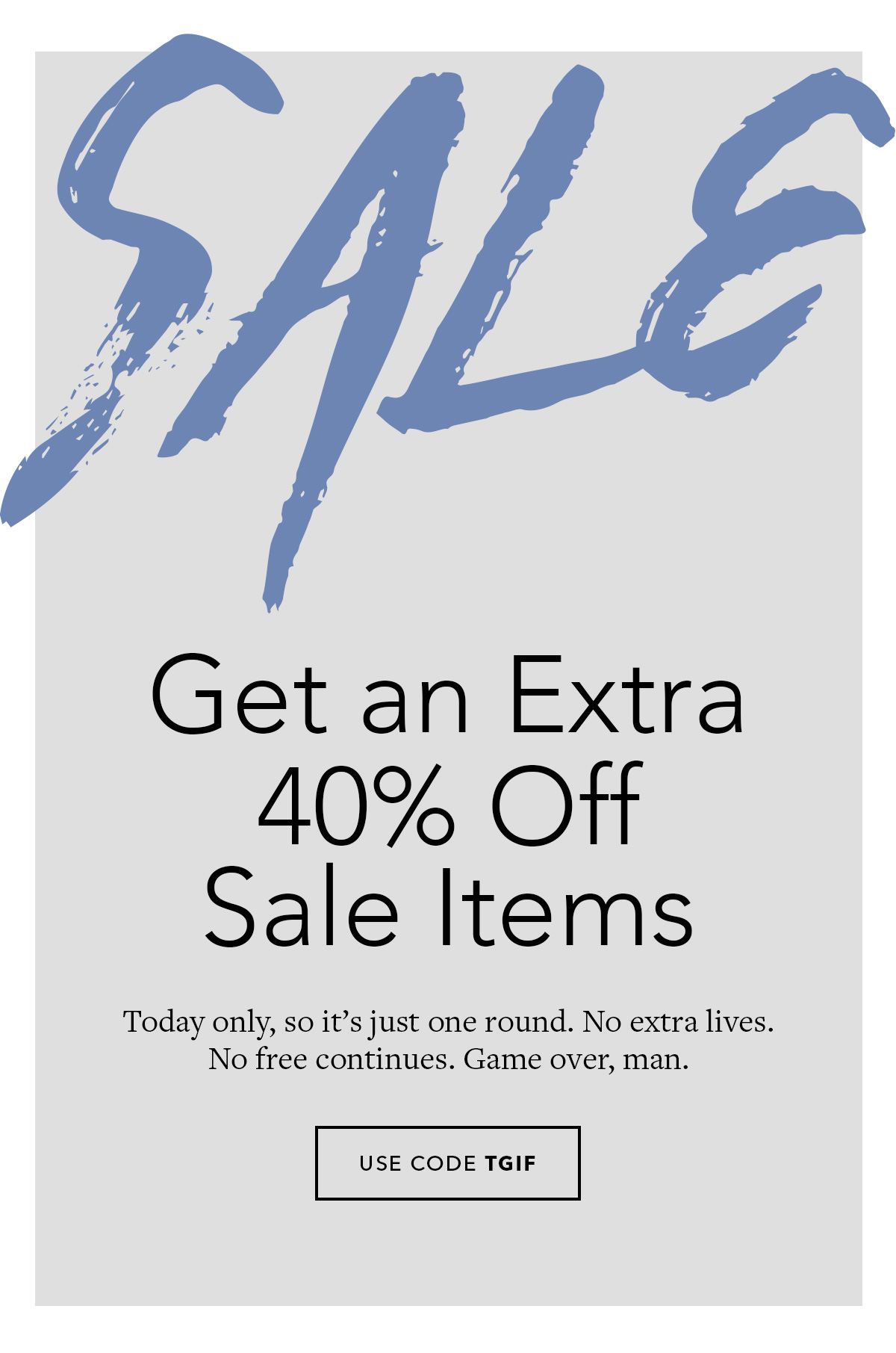 Extra 40% Off All Sale Items // Today only, so its just one round. No extra lives. No free continues. Game over, man.