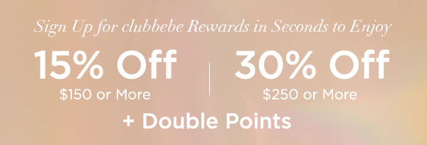 Sign Up for clubbebe Rewards in Seconds to Enjoy 15% OFF $150 or More   30% OFF $250 or More + Double Points