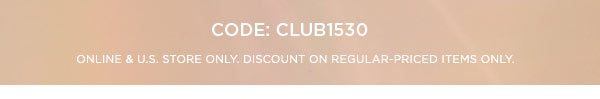 CODE: CLUB1530   ONLINE & U.S. STORE ONLY. DISCOUNT ON REGULAR-PRICED ITEMS ONLY.