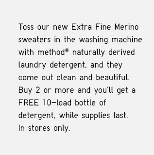 TOSS OUR NEW EXTRA FINE MERINO SWEATERS IN WASHING MACHINE WITH METHOD NATURALLY DERIVED LAUNDRY DETERGENT, AND THEY COME OUT CLEAN AND BEAUTIFUL. BUY 2 OR MORE AND YOU'LL GET A FREE 10-LOAD BOTTLE OF DETERGENT, WHILE SUPPLIES LAST. IN STORES ONLY.