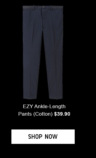 EZY ANKLE-LENGTH PANTS(COTTON) $39.90 - SHOP NOW