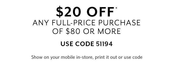 $20 off any full-price purchase of $80 or more. Show on your mobile in-store, print it out or use code 51194.