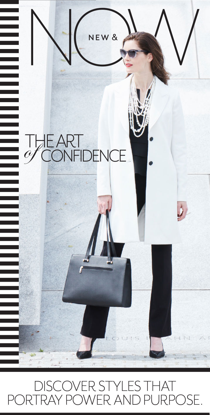 New and now. The art of confidence. Discover styles that portray power and purpose.