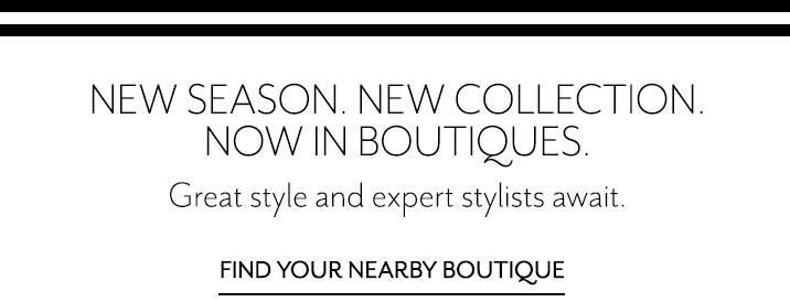 New season. New collection. Now in boutiques. Great style and expert stylists await. Find your nearby boutique.