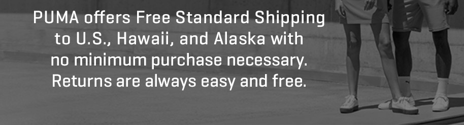 PUMA offers Free Standard Shipping to U.S., Hawaii, and Alaska with no minimum purchase necessary. Returns are always easy and free.