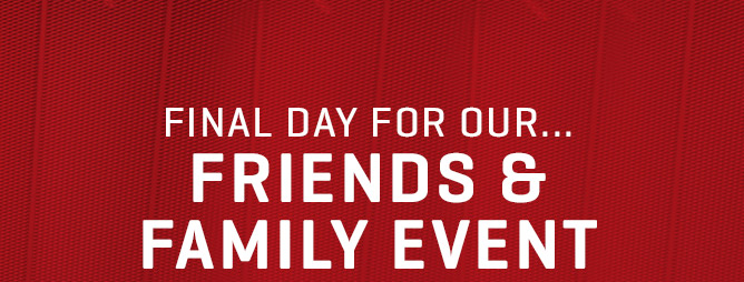 FINAL DAY FOR OUR... FRIENDS & FAMILY EVENT
