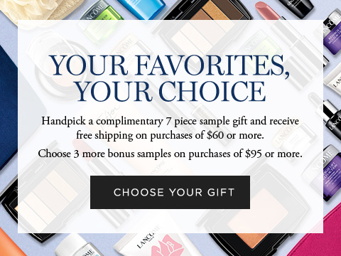 YOUR FAVORITES, YOUR CHOICE - Handpick a complimentary 7 piece sample gift and receive free shipping on purchases of $60 or more. - Choose 3 more bonus samples on purchases of $95 or more. - CHOOSE YOUR GIFT
