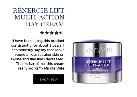 RNERGIE LIFT MULTI-ACTION DAY CREAM - I have been using this product consistently for about 3 years. I can honestly say my face looks younger, less sagging skin on jawline and fine lines decreased! Thanks Lancme, this cream really works. - Midlife Wife - SHOP NOW