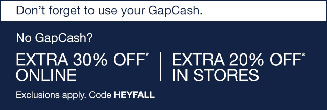 No GapCash? EXTRA 30% OFF* ONLINE | EXTRA 20% OFF* IN STORES