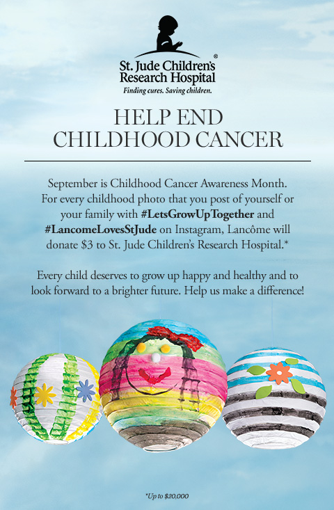 St. Jude Children's Research Hospital - Finding cures. Saving children. - HELP END CHILDHOOD CANCER - September is Childhood Cancer Awareness Month. For every childhood photo that you post of yourself and your family with hashtag LetsGrowUpTogether and hashtag LancomeLovesStJude on Instagram, Lancme will donate $3 to St. Jude's Children's Research Hospital.* - Every child deserves to grow up happy and healthy and to look forward to a brighter future. Help us make a difference! - *Up to $20,000