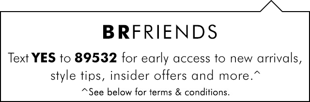 BRFRIENDS Because friends text.   Text YES to 89532 for early access to new arrivals, style tips, insider offers and more.