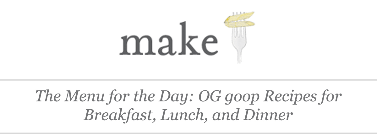 The Menu for the Day: OG goop Recipes for Breakfast, Lunch, and Dinner