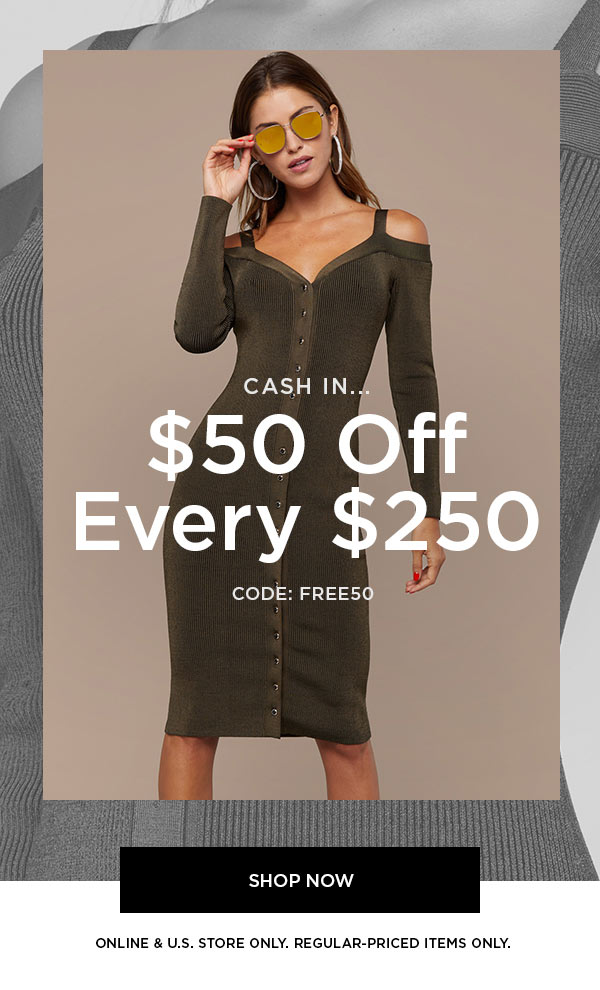 CASH IN...   $50 Off Every $250   CODE: FREE50   SHOP NOW >   ONLINE & U.S. STORE ONLY. REGULAR-PRICED ITEMS ONLY.