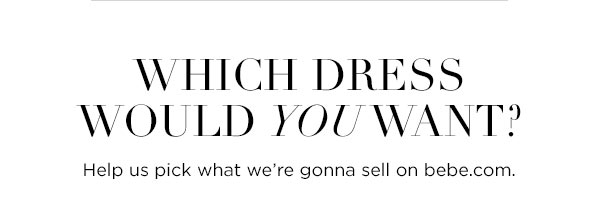 Which dress would you want? Help us pick what we're gonna sell on bebe.com