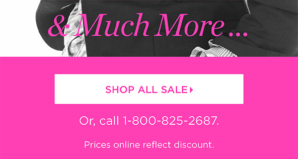 And Much More... Shop All Sale. Or, call 1-800-825-2687